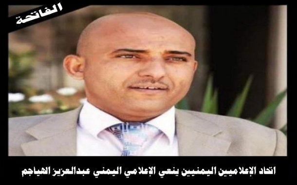 اتحاد الإعلاميين اليمنيين ينعي الإعلامي عبدالعزيز الهياجم